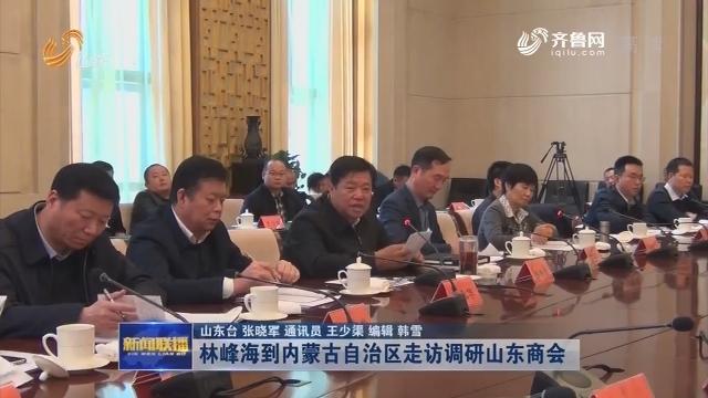 林峰海到内蒙古自治区走访调研山东商会