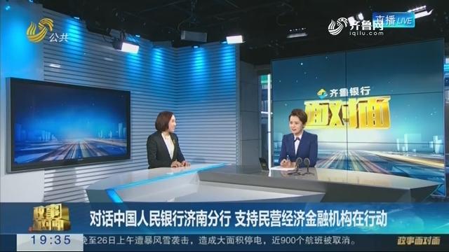 【面对面】对话中国人民银行济南分行 支持民营经济金融机构在行动