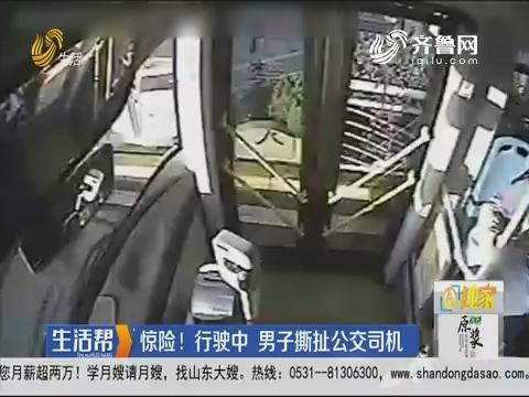 青岛:惊险!行驶中 男子撕扯公交司机