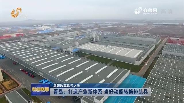 【敢领改革风气之先】青岛:打造产业新体系 当好动能转换排头兵