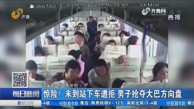 泰安:惊险!未到站下车遭拒 男子抢夺大巴方向盘