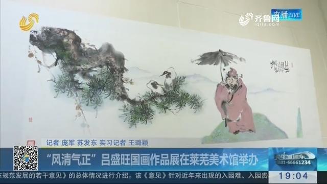 """""""风清气正""""吕盛旺国画作品展在莱芜美术馆举办"""