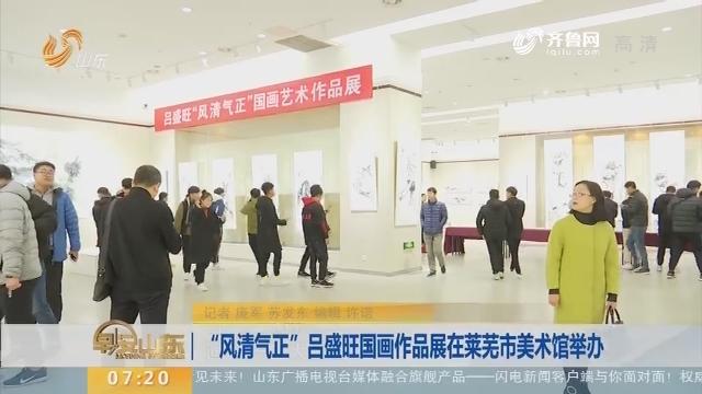 """""""风清气正""""吕盛旺国画作品展在莱芜市美术馆举办"""