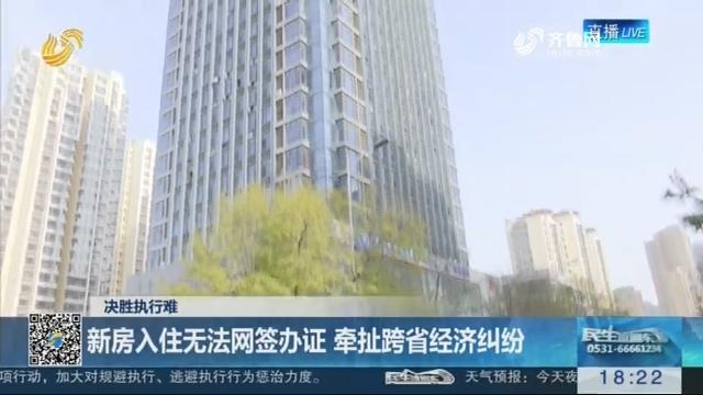 【决胜执行难】青岛:新房入住无法网签办证 牵扯跨省经济纠纷