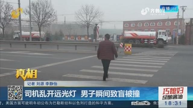 【真相】济南:司机乱开远光灯 男子瞬间致盲被撞