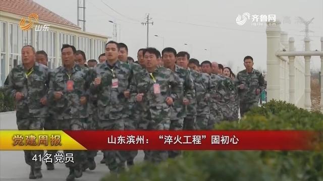 """【党建周报】山东滨州:""""淬火工程""""固初心"""