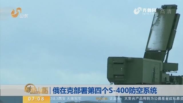 【昨夜今晨】俄在克部署第四个S-400防空系统