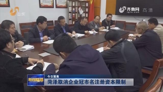 【今日聚焦】菏泽取消企业冠市名注册资本限制