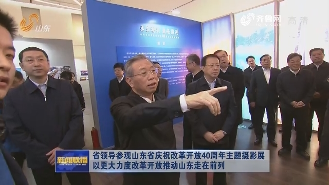 省領導參觀山東省慶祝改革開放40周年主題攝影展 以更大力度改革開放推動山東走在前列