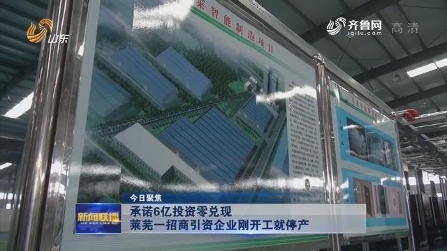 【今日聚焦】承诺6亿投资零兑现 莱芜一招商引资企业刚开工就停产
