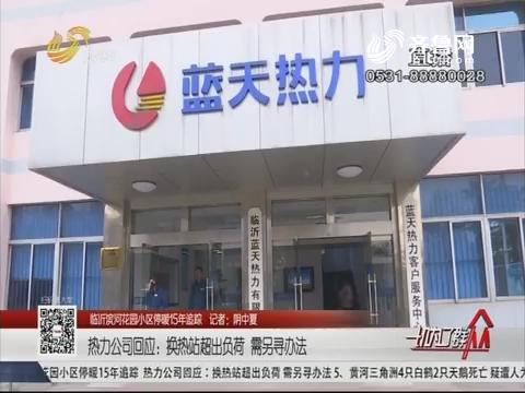 【临沂滨河花园小区停暖15年追踪】热力公司回应:换热站超出负荷 需另寻办法