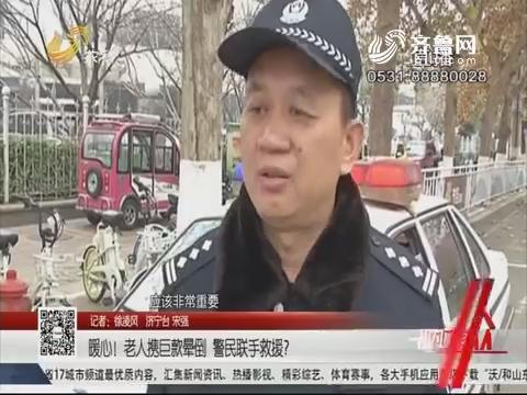 济宁:暖心!老人携巨款晕倒 警民联手救援?