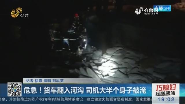 新泰:危急!货车翻入河沟 司机大半个身子被淹
