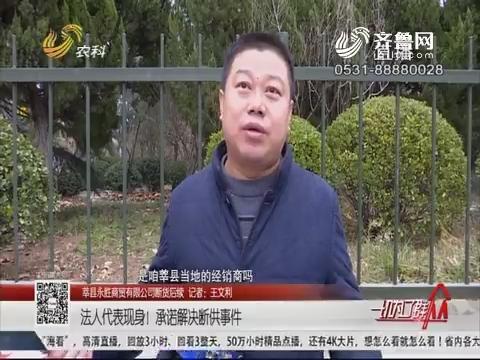 【莘县永胜商贸有限公司断货后续】法人代表现身!承诺解决断供事件