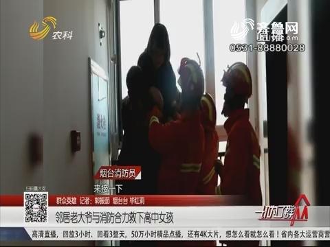 【群众英雄】烟台:邻居老大爷与消防合力救下高中女孩