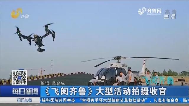 《飞阅齐鲁》大型活动拍摄收官