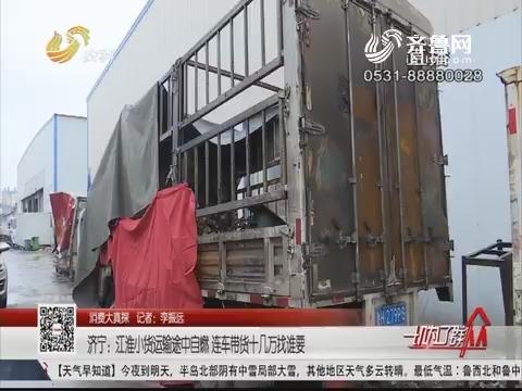 【消费大真探】济宁:江淮小货运输途中自燃 连车带货十几万找谁要