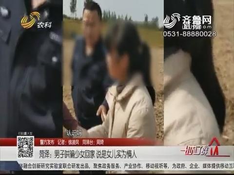 【警方发布】菏泽:男子哄骗少女回家 说是女儿实为情人