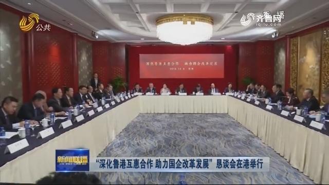 """""""深化鲁港互惠合作 助力国企改革发展""""恳谈会在港举行"""