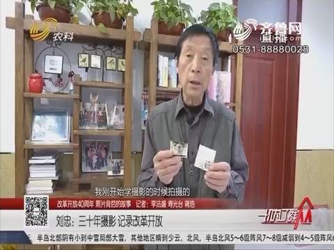 【改革开放40周年 照片背后的故事】刘忠:三十年摄影 记录改革开放