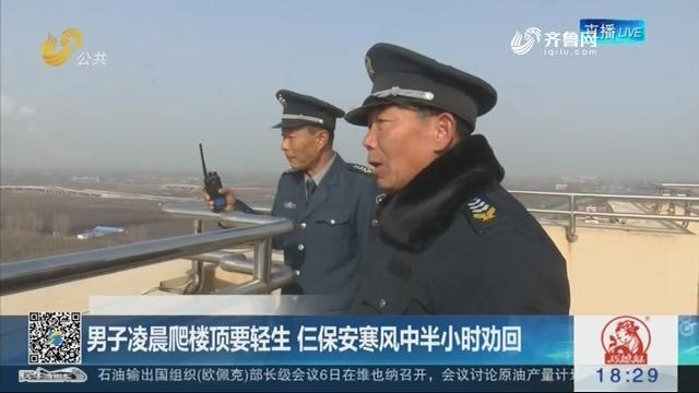 【暖新闻】淄博:男子凌晨爬楼顶要轻生 仨保安寒风中半小时劝回