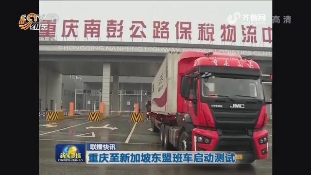 【联播快讯】重庆至新加坡东盟班车启动测试