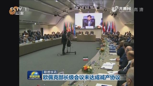 【联播快讯】欧佩克部长级会议未达成减产协议