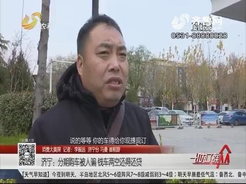 【消费大真探】济宁:分期购车被人骗 钱车两空还得还贷