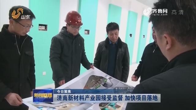【今日聚焦】济南新材料产业园接受监督 加快项目落地