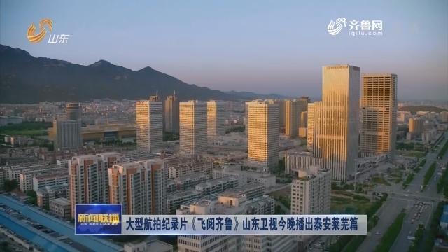大型航拍纪录片《飞阅齐鲁》山东卫视今晚播出泰安莱芜篇