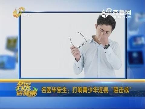 """20181209《名医话健康》:名医毕宏生——打响青少年近视""""阻击战"""""""