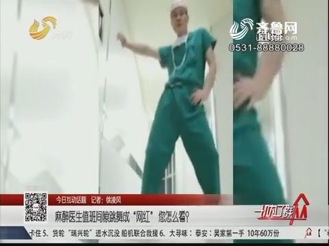 """【今日互动话题】麻醉医生值班间隙跳舞成""""网红"""" 您怎么看?"""