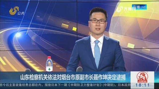 山东检察机关依法对烟台市原副市长聂作坤决定逮捕