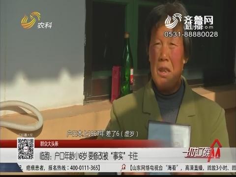 """【群众大头条】临朐:户口年龄小6岁 要修改被""""事实""""卡住"""