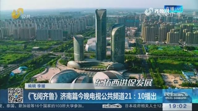 《飞阅齐鲁》济南篇今晚电视公共频道21:10播出
