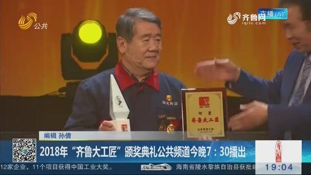 """2018年""""齐鲁大工匠""""颁奖典礼公共频道今晚7:30播出"""