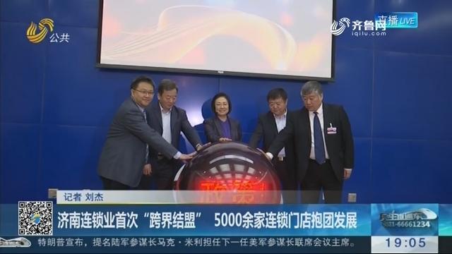 """济南连锁业首次""""跨界结盟"""" 5000余家连锁门店抱团发展"""