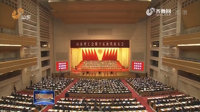 山東省工會第十五次代表大會在濟南開幕