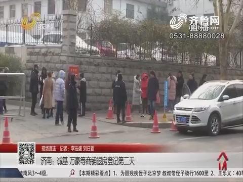 【现场直击】济南:诚基 万豪等商铺退房登记第二天