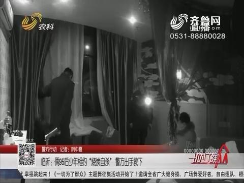 """【警方行动】临沂:俩95后少年相约""""烧炭自杀"""" 警方出手救下"""