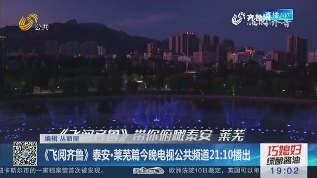 《飞阅齐鲁》泰安·莱芜篇11日晚电视公共频道21:10播出