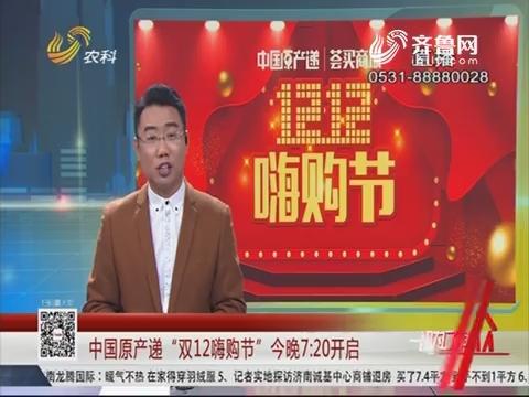 """中国原产递""""双12嗨购节""""今晚7:20开启"""