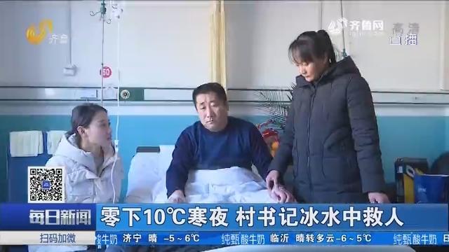 章丘:零下10°C寒夜 村支书冰水中救人