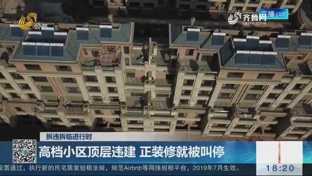 【拆违拆临进行时】济南:高档小区顶层违建 正装修就被叫停