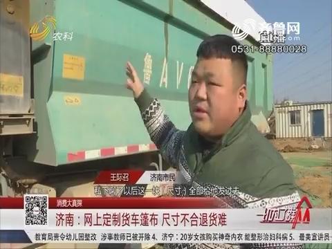 【消费大真探】济南:网上定制货车篷布 尺寸不合退货难