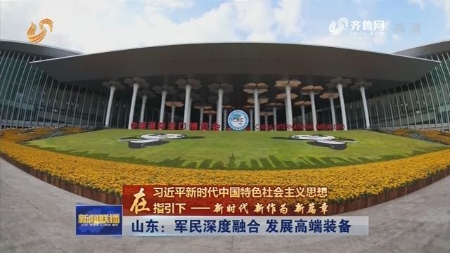 【在习近平新时代中国特色社会主义思想指引下——新时代 新作为 新篇章】山东:军民深度融合 发展高端装备