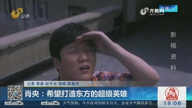 肖央:希望打造东方的超级英雄