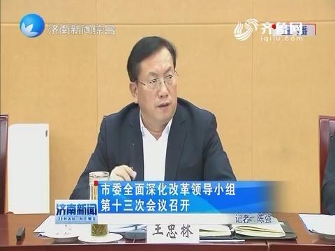 济南市委全面深化改革领导小组第十三次会议召开