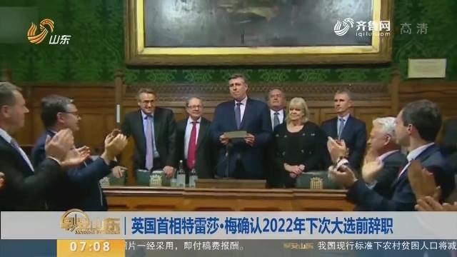 【昨夜今晨】英国首相特雷莎·梅确认2022年下次大选前辞职