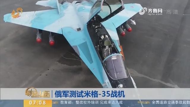 【昨夜今晨】俄军测试米格-35战机